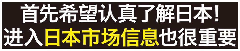 首先希望认真了解日本! 进入日本市场信息也很重要。